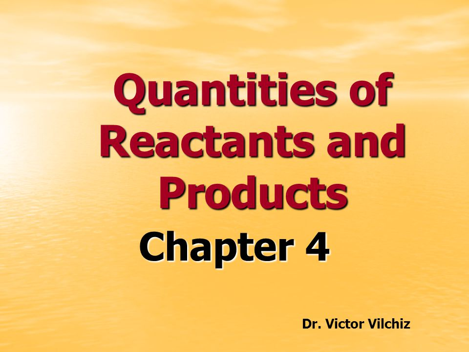 Quantities of Reactants and Products Chapter 4 Dr. Victor Vilchiz