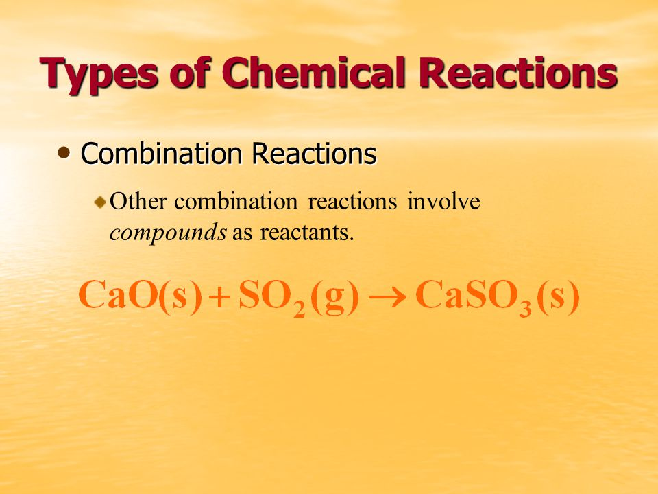 Types of Chemical Reactions Combination Reactions Combination Reactions Other combination reactions involve compounds as reactants.