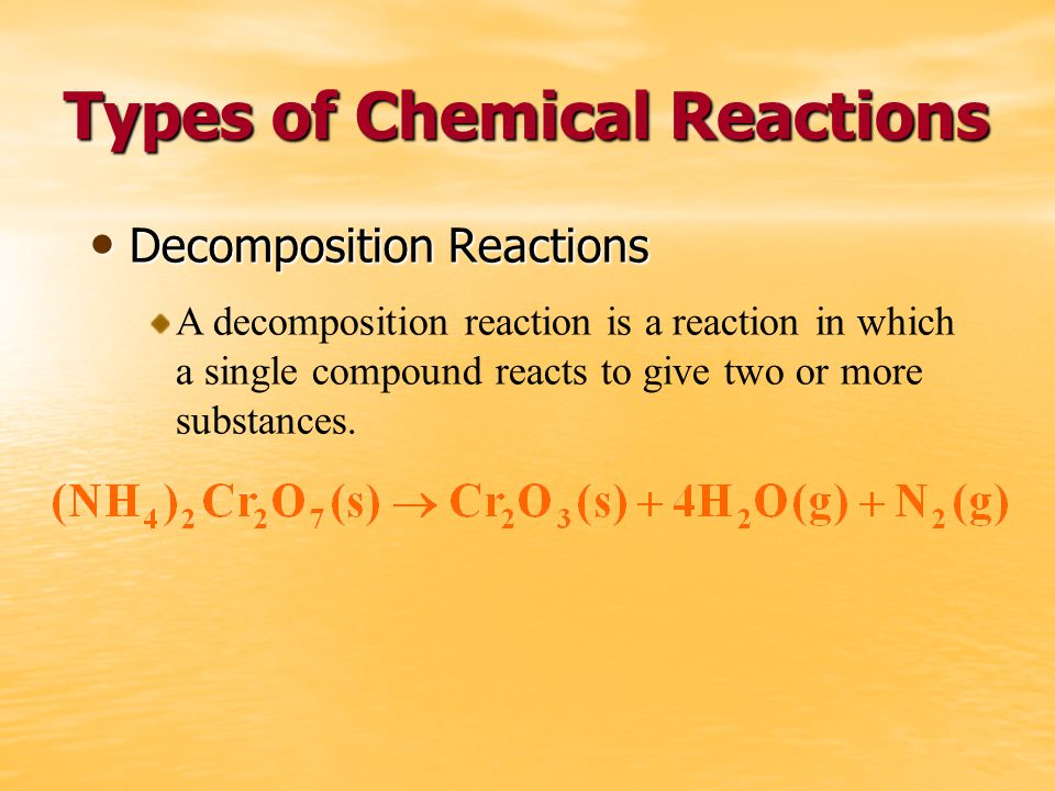 Types of Chemical Reactions Decomposition Reactions Decomposition Reactions A decomposition reaction is a reaction in which a single compound reacts to give two or more substances.