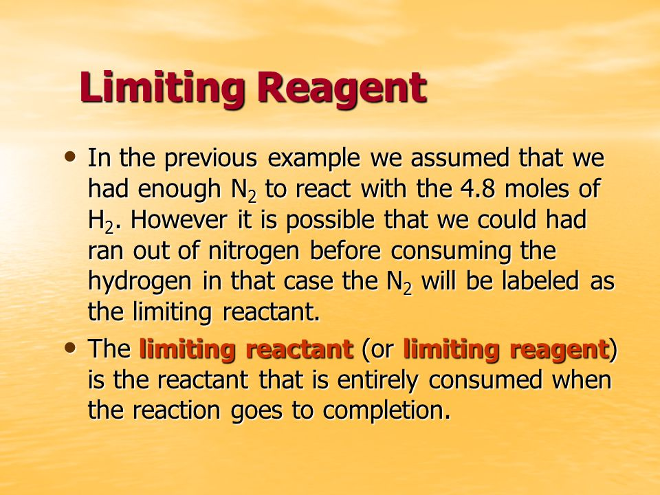 Limiting Reagent In the previous example we assumed that we had enough N 2 to react with the 4.8 moles of H 2.