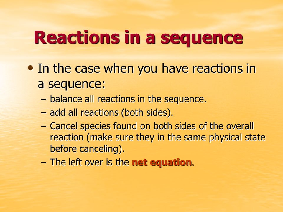 Reactions in a sequence In the case when you have reactions in a sequence: In the case when you have reactions in a sequence: –balance all reactions in the sequence.