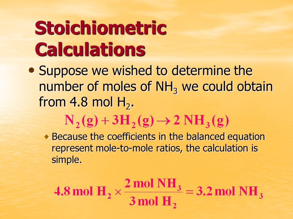 Stoichiometric Calculations Suppose we wished to determine the number of moles of NH 3 we could obtain from 4.8 mol H 2.