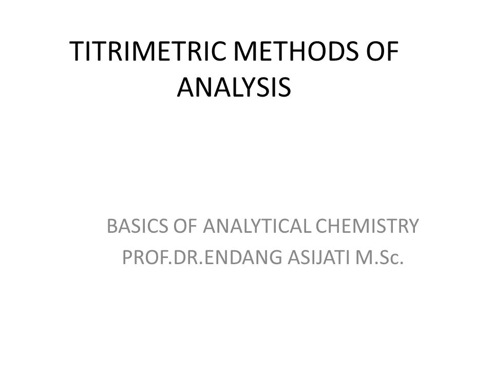 TITRIMETRIC METHODS OF ANALYSIS BASICS OF ANALYTICAL CHEMISTRY PROF.DR.ENDANG ASIJATI M.Sc.