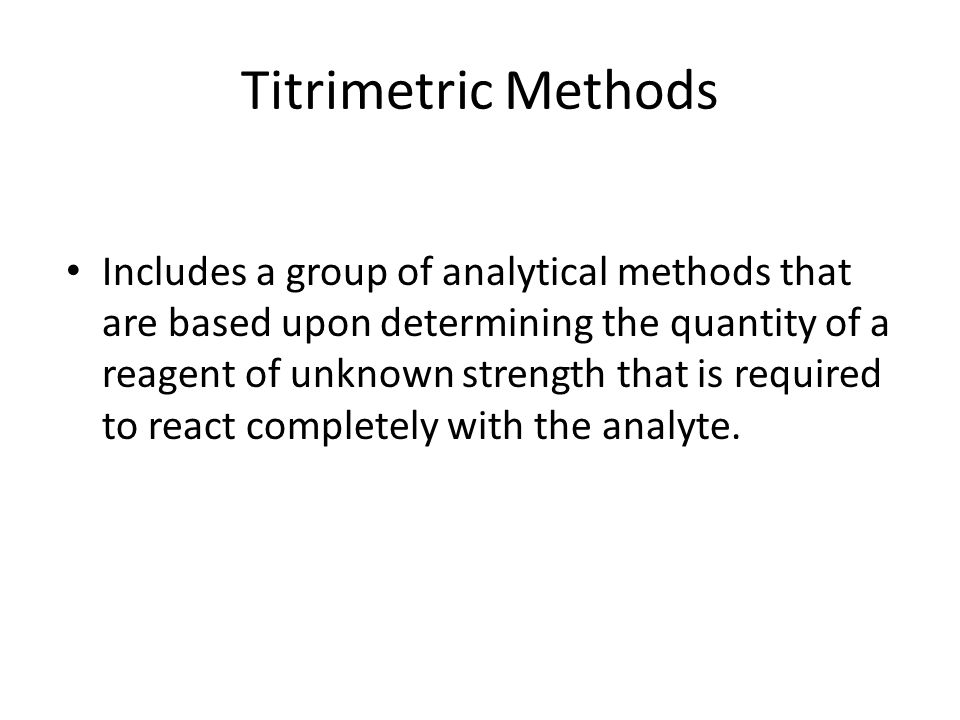 Titrimetric Methods Includes a group of analytical methods that are based upon determining the quantity of a reagent of unknown strength that is required to react completely with the analyte.