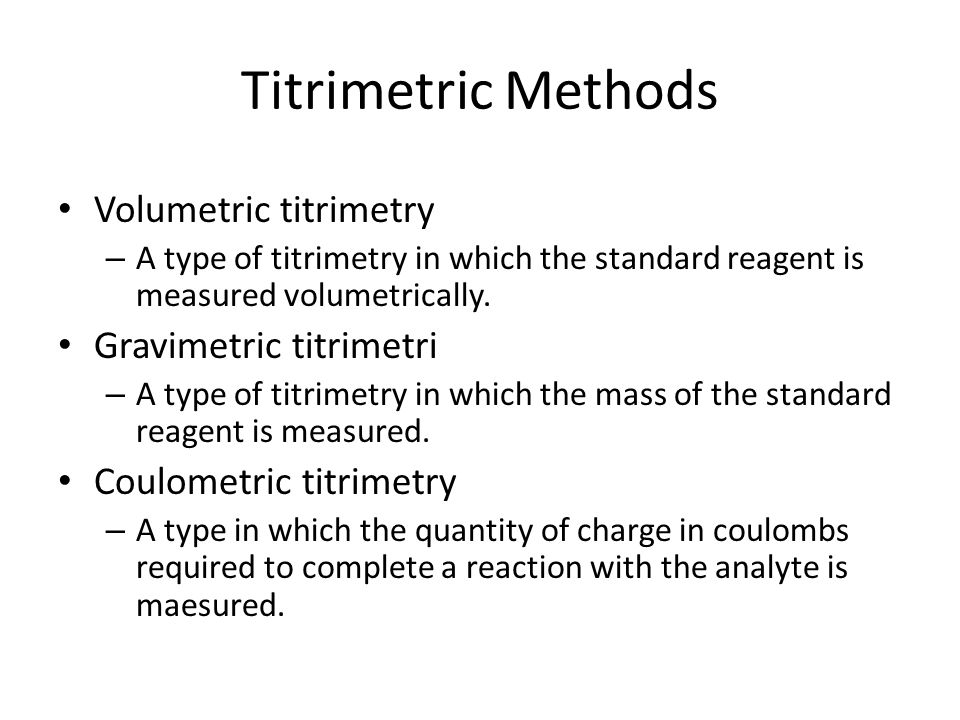 Titrimetric Methods Volumetric titrimetry – A type of titrimetry in which the standard reagent is measured volumetrically.