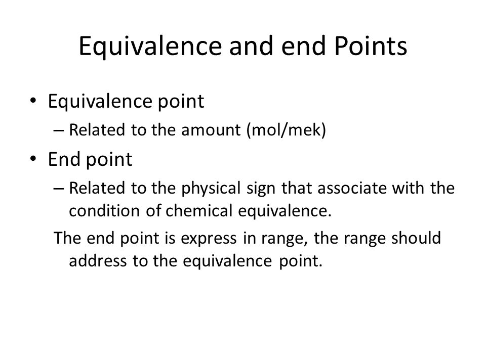 Equivalence and end Points Equivalence point – Related to the amount (mol/mek) End point – Related to the physical sign that associate with the condition of chemical equivalence.