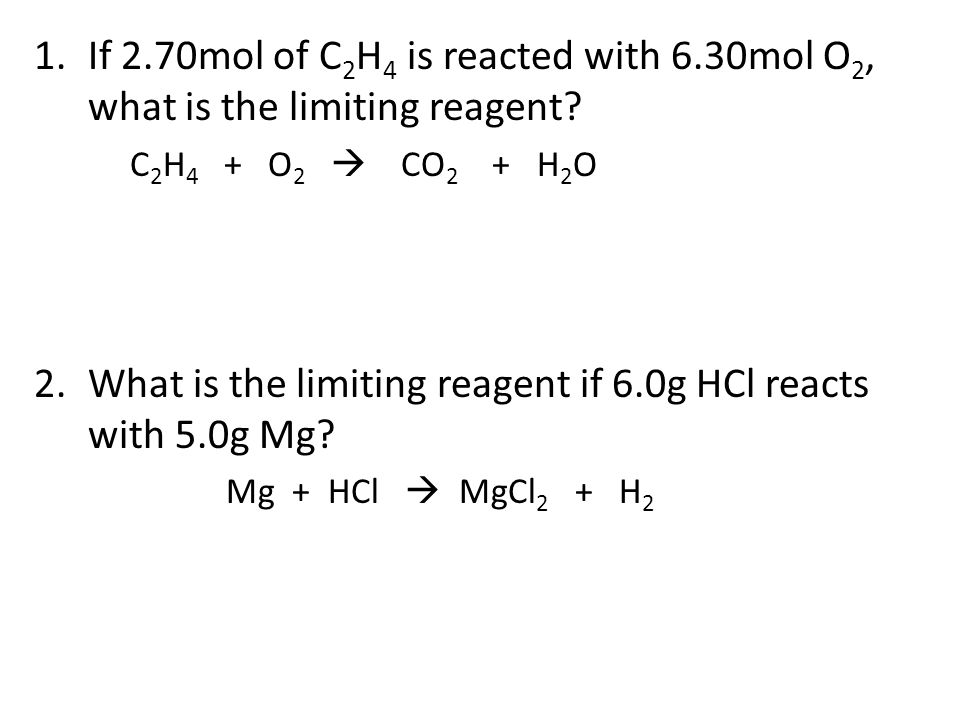 1.If 2.70mol of C 2 H 4 is reacted with 6.30mol O 2, what is the limiting reagent? C 2 H 4 + O 2  CO 2 + H 2 O 2.What is the limiting reagent if 6.0g