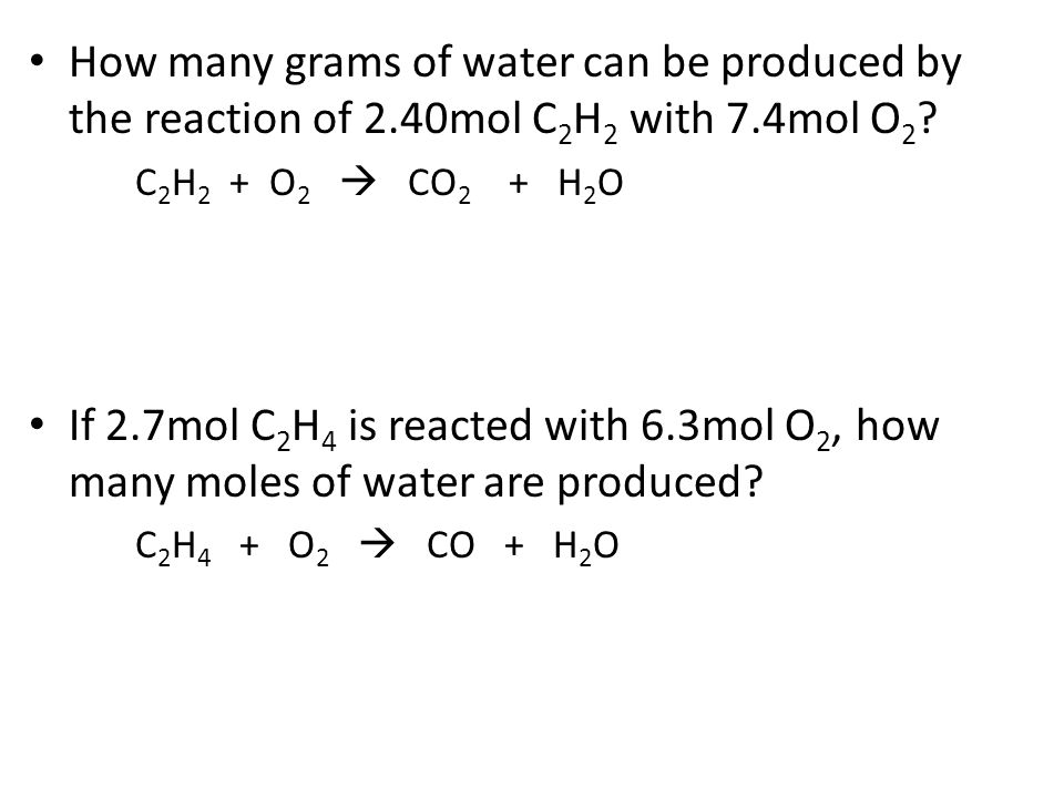 How many grams of water can be produced by the reaction of 2.40mol C 2 H 2 with 7.4mol O 2 ? C 2 H 2 + O 2  CO 2 + H 2 O If 2.7mol C 2 H 4 is reacted