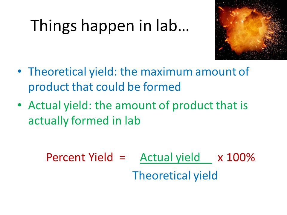 Things happen in lab… Theoretical yield: the maximum amount of product that could be formed Actual yield: the amount of product that is actually forme
