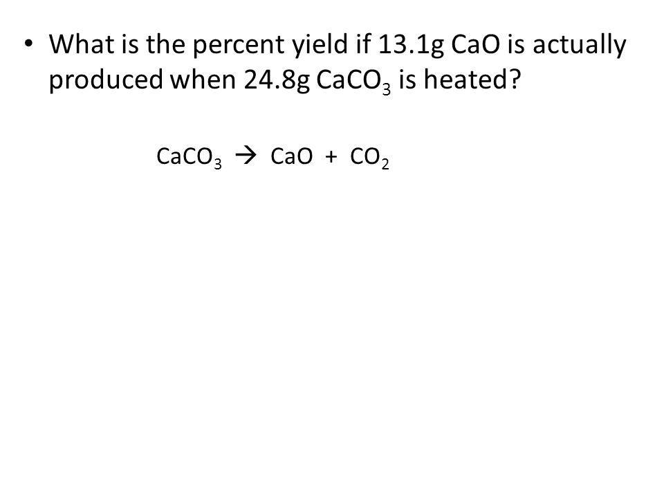 What is the percent yield if 13.1g CaO is actually produced when 24.8g CaCO 3 is heated? CaCO 3  CaO + CO 2