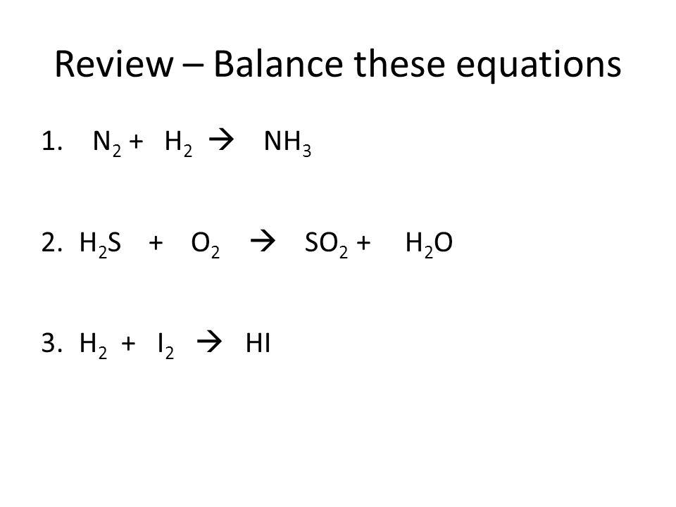 Review – Balance these equations 1. N 2 + H 2  NH 3 2.H 2 S + O 2  SO 2 + H 2 O 3.H 2 + I 2  HI