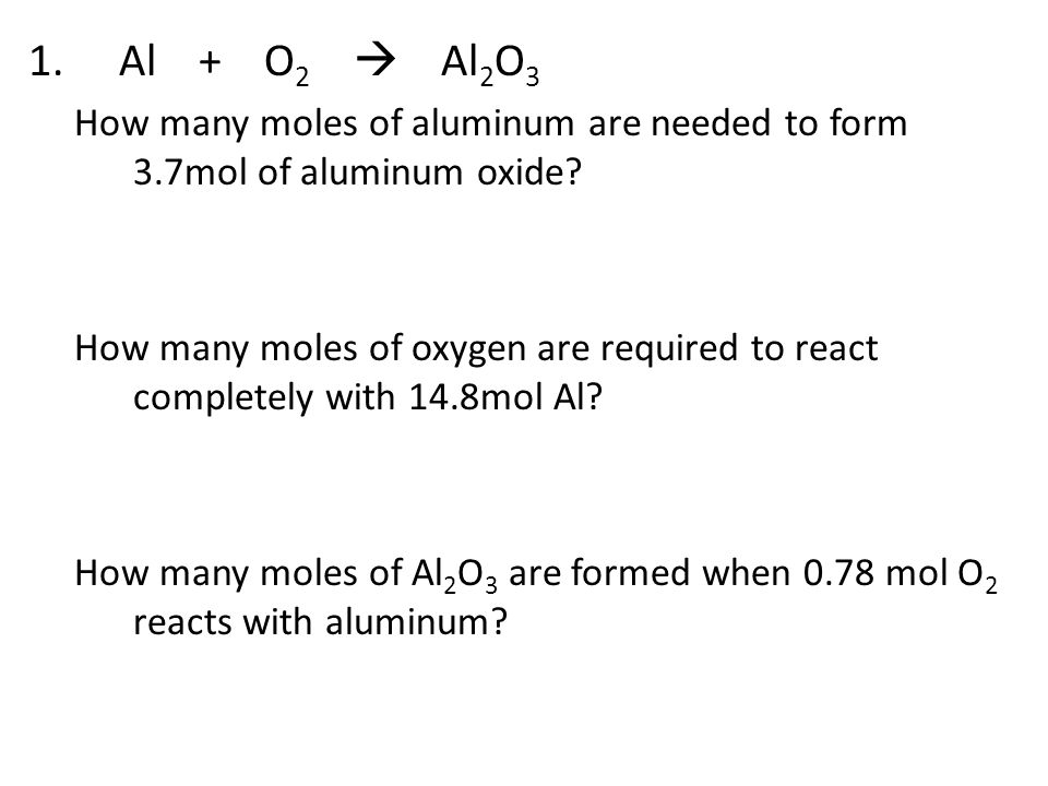 1. Al + O 2  Al 2 O 3 How many moles of aluminum are needed to form 3.7mol of aluminum oxide? How many moles of oxygen are required to react complete
