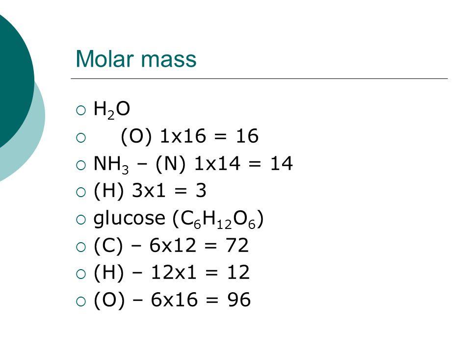 Molar mass  H 2 O – (H) 2x1 = 2  (O) 1x16 = 16total = 18g/mol  NH 3 – (N) 1x14 = 14  (H) 3x1 = 3total = 17g/mol  glucose (C 6 H 12 O 6 )  (C) – 6x12 = 72  (H) – 12x1 = 12  (O) – 6x16 = 96total = 180g/mol