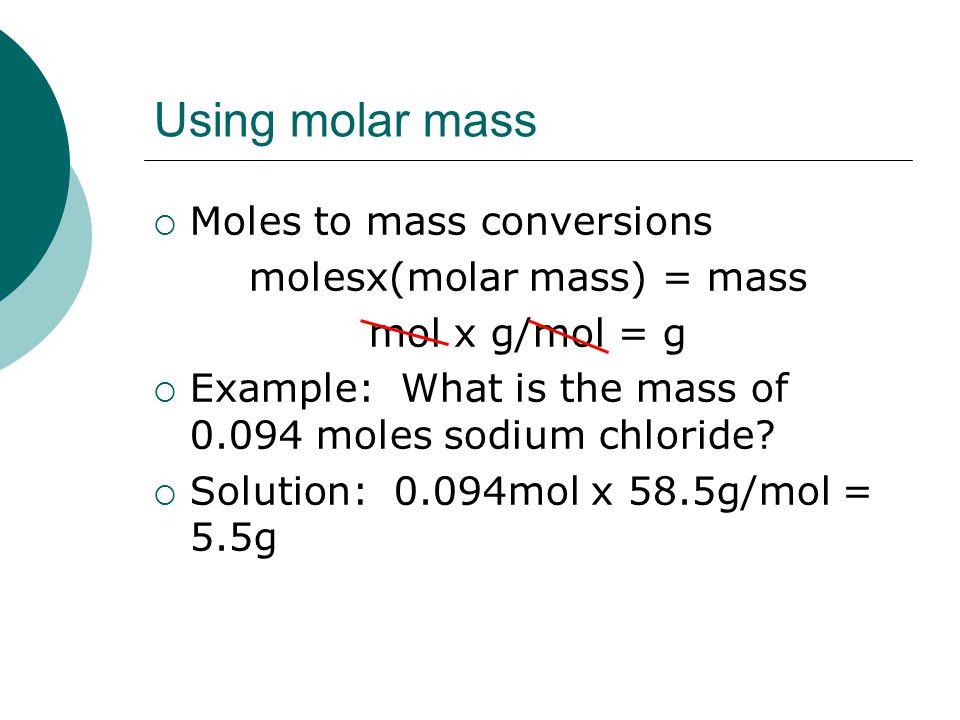Using molar mass  Moles to mass conversions molesx(molar mass) = mass mol x g/mol = g  Example: What is the mass of 0.094 moles sodium chloride.