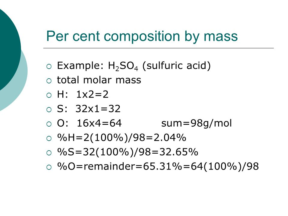 Per cent composition by mass  Example: H 2 SO 4 (sulfuric acid)  total molar mass  H: 1x2=2  S: 32x1=32  O: 16x4=64sum=98g/mol  %H=2(100%)/98=2.04%  %S=32(100%)/98=32.65%  %O=remainder=65.31%=64(100%)/98