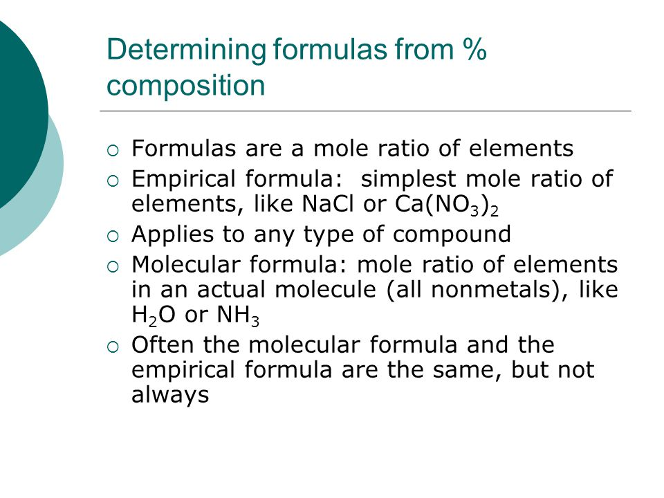 Determining formulas from % composition  Formulas are a mole ratio of elements  Empirical formula: simplest mole ratio of elements, like NaCl or Ca(NO 3 ) 2  Applies to any type of compound  Molecular formula: mole ratio of elements in an actual molecule (all nonmetals), like H 2 O or NH 3  Often the molecular formula and the empirical formula are the same, but not always