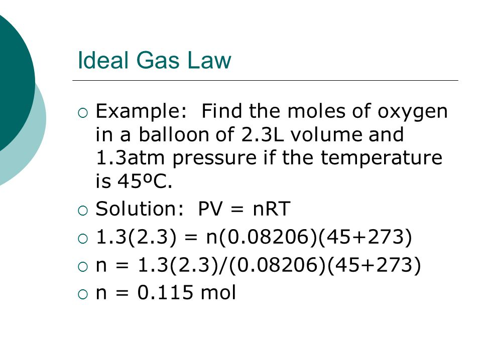 Ideal Gas Law  Example: Find the moles of oxygen in a balloon of 2.3L volume and 1.3atm pressure if the temperature is 45ºC.