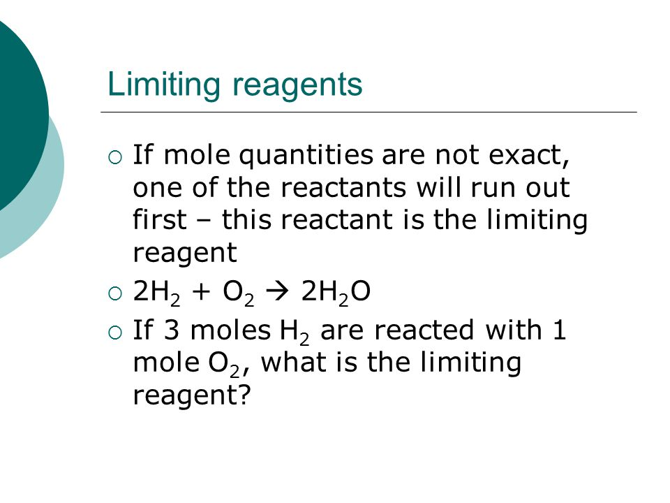Limiting reagents  If mole quantities are not exact, one of the reactants will run out first – this reactant is the limiting reagent  2H 2 + O 2  2H 2 O  If 3 moles H 2 are reacted with 1 mole O 2, what is the limiting reagent