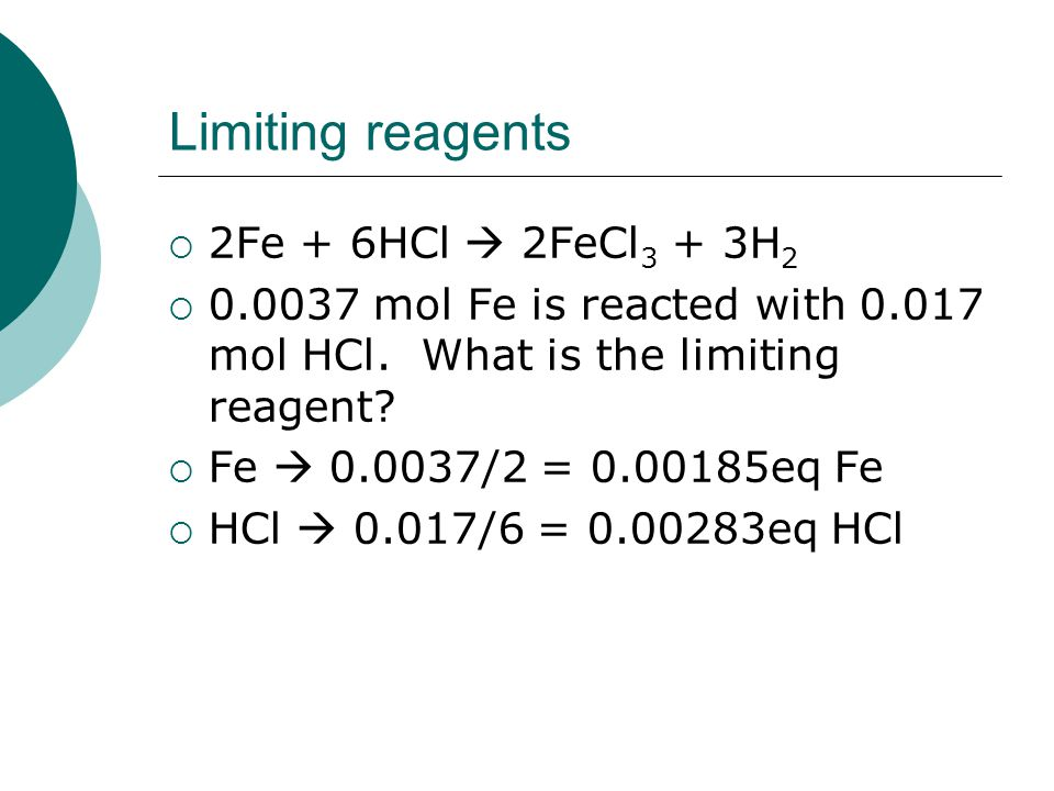 Limiting reagents 22Fe + 6HCl  2FeCl 3 + 3H 2 00.0037 mol Fe is reacted with 0.017 mol HCl.