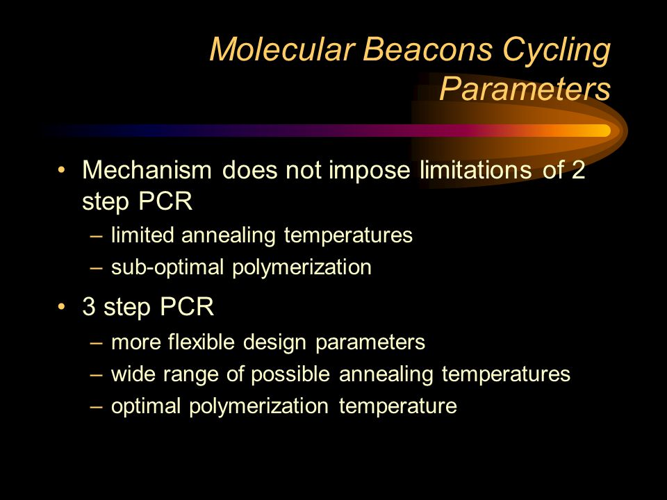Molecular Beacon Design Process: Summary Melting Curves Verify Melting temepatures experimentally Loop sequence Tm 7 to 10 o C higher than the desired annealing temperature Arm Sequences Add complementary arms that melt 7 to 10 o C higher than the desired annealing temperature 5 bp arms melt between 55 and 60 o C 6 bp arms melt between 60 and 65 o C 7 bp arms melt between 65 and 70 o C DNA folding Subject complete molecular beacon to a folding program to check for unwanted secondary structures (http:\\mfold1.wust.edu\~mfold\dna\form1.cgi) Molecular Beacon Purity Signal to Background Ratio Determination Synthesis PCR primers Design primers to produce a relatively small amplicon, <150bp Check probe and primers for unwanted regions of complementarity Melting Curves Verify melting temperatures experimentally