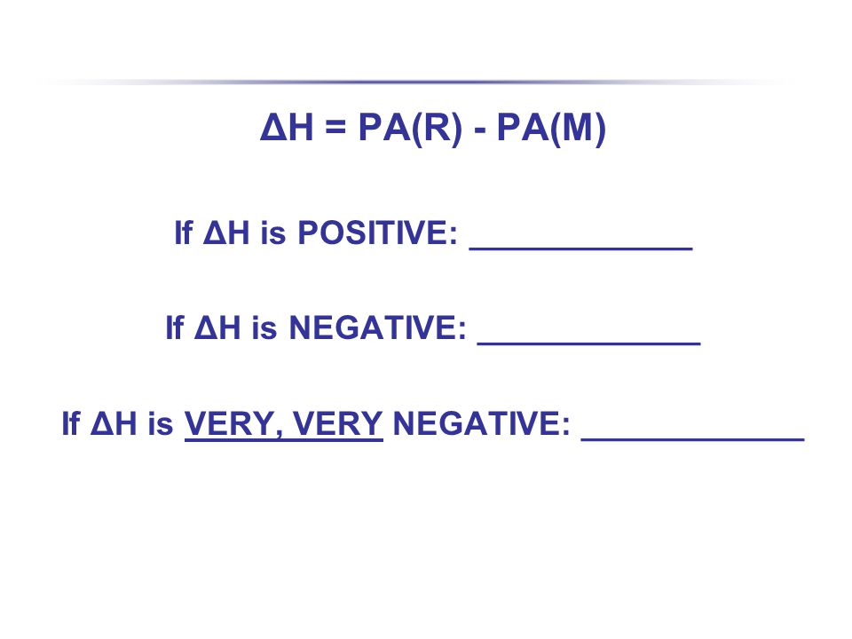 ΔH = PA(R) - PA(M) If ΔH is POSITIVE: ____________ If ΔH is NEGATIVE: ____________ If ΔH is VERY, VERY NEGATIVE: ____________