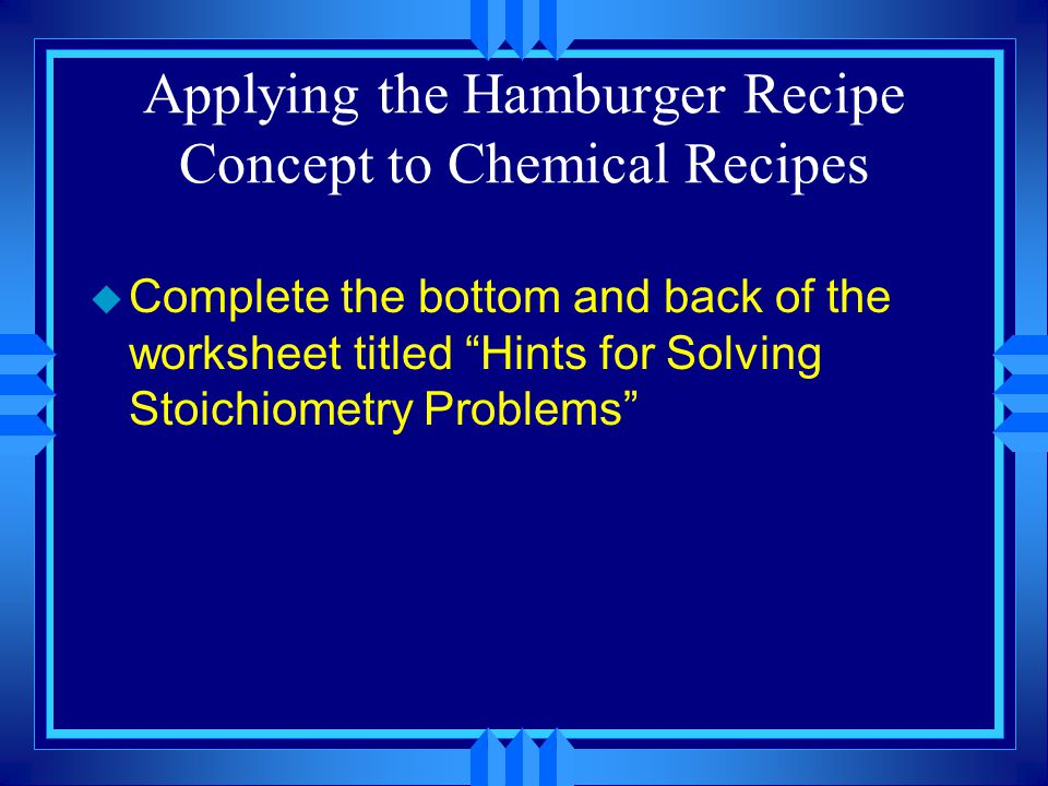 YOU Try it – The Hamburger Analogy u Complete the top part of the worksheet titled Hints for Solving Stoichiometry Problems