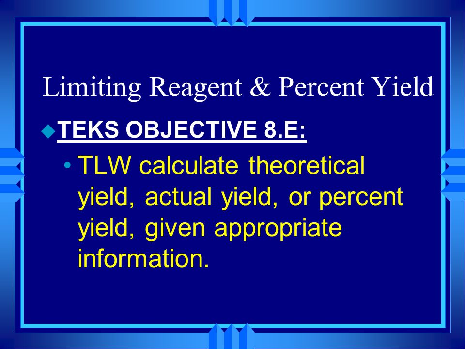 Limiting Reagent & Percent Yield u TEKS OBJECTIVE 8.E: TLW identify and use the limiting reagent in a reaction to calculate the maximum amount of product(s) produced, and the amount of excess reagent.
