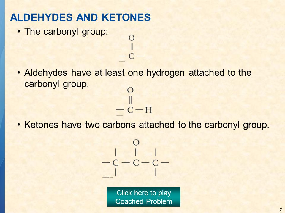 2 ALDEHYDES AND KETONES The carbonyl group: Aldehydes have at least one hydrogen attached to the carbonyl group.