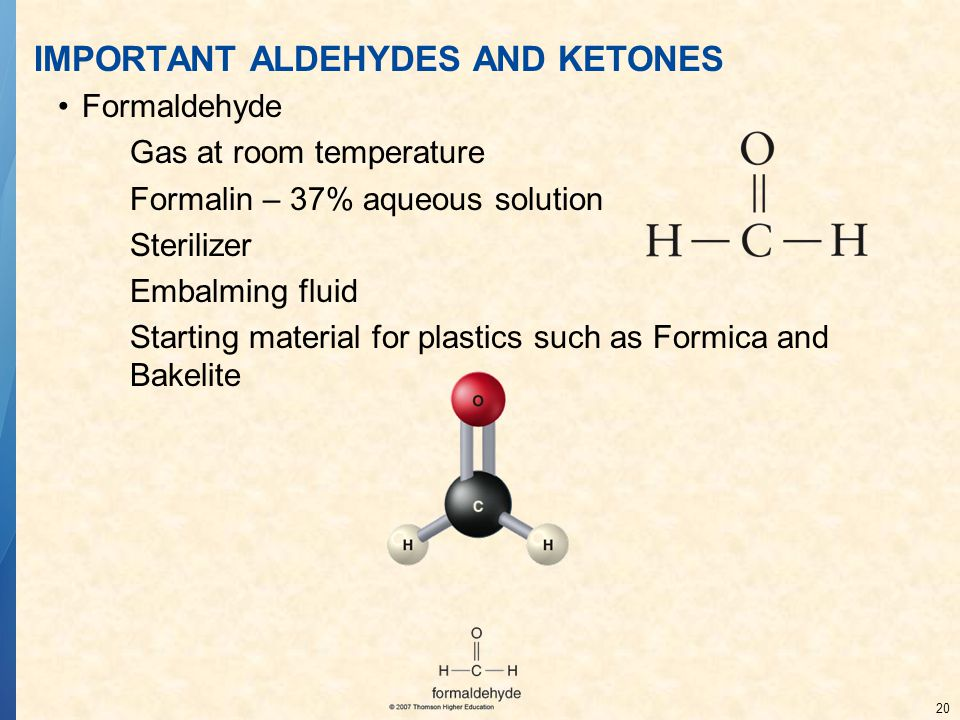 20 IMPORTANT ALDEHYDES AND KETONES Formaldehyde Gas at room temperature Formalin – 37% aqueous solution Sterilizer Embalming fluid Starting material for plastics such as Formica and Bakelite