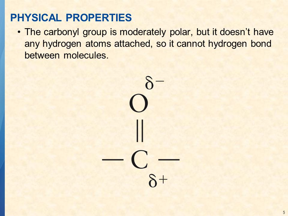 5 PHYSICAL PROPERTIES The carbonyl group is moderately polar, but it doesn't have any hydrogen atoms attached, so it cannot hydrogen bond between molecules.