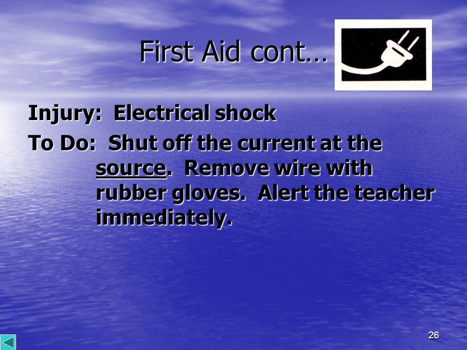 26 First Aid cont… Injury: Electrical shock To Do: Shut off the current at the source.