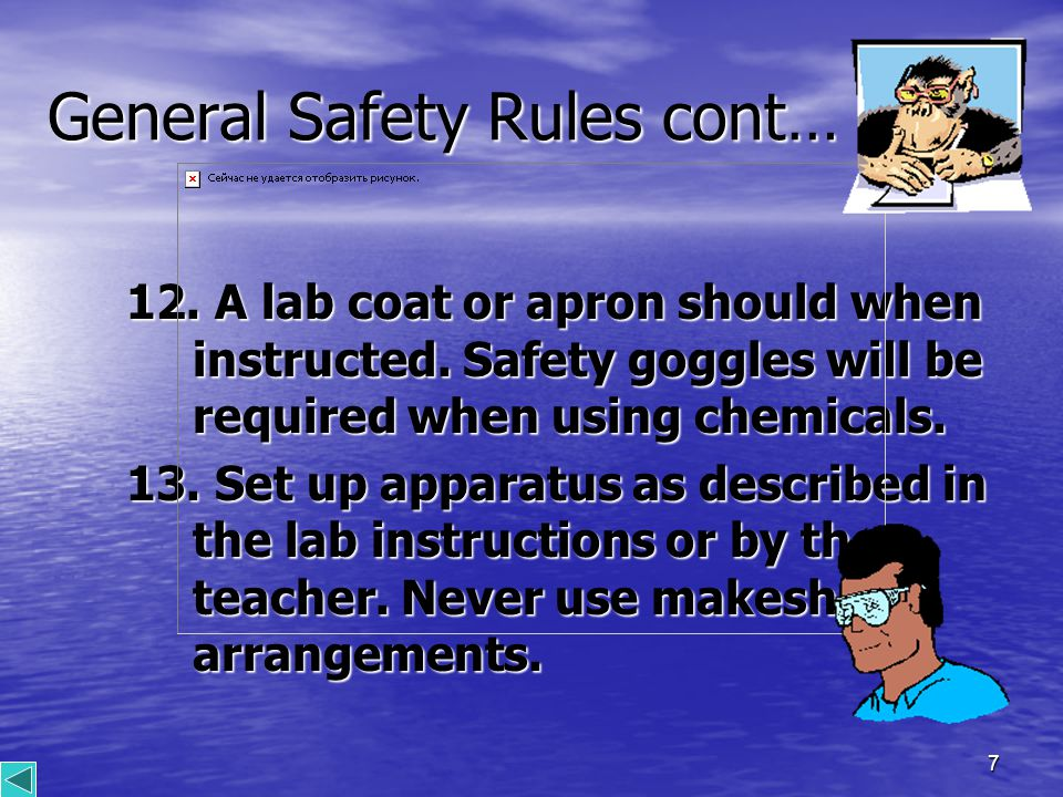 7 General Safety Rules cont… 12. A lab coat or apron should when instructed.