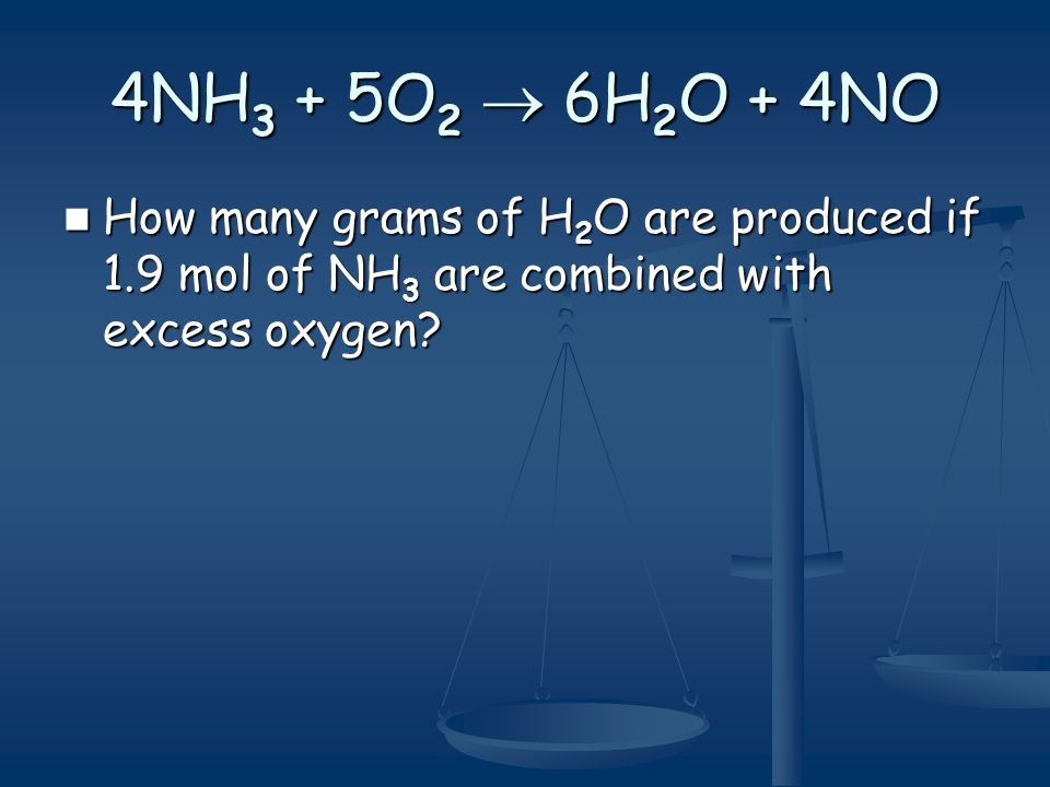 4NH 3 + 5O 2  6H 2 O + 4NO How many grams of H 2 O are produced if 1.9 mol of NH 3 are combined with excess oxygen? How many grams of H 2 O are produ