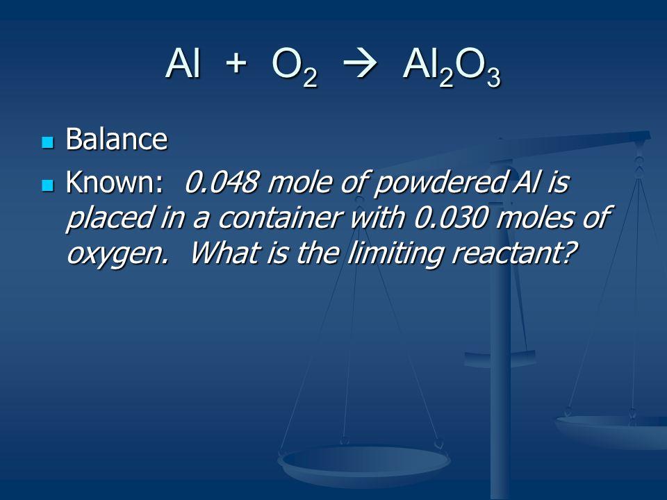 Al + O 2  Al 2 O 3 0.048 mole Al / 0.030 moles of oxygen 0.048 mole Al / 0.030 moles of oxygen