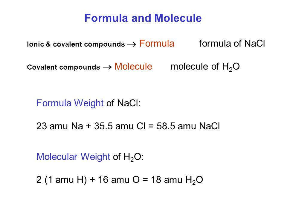 Formula and Molecule Ionic & covalent compounds  Formulaformula of NaCl Covalent compounds  Molecule molecule of H 2 O Formula Weight of NaCl: 23 amu Na + 35.5 amu Cl = 58.5 amu NaCl Molecular Weight of H 2 O: 2 (1 amu H) + 16 amu O = 18 amu H 2 O