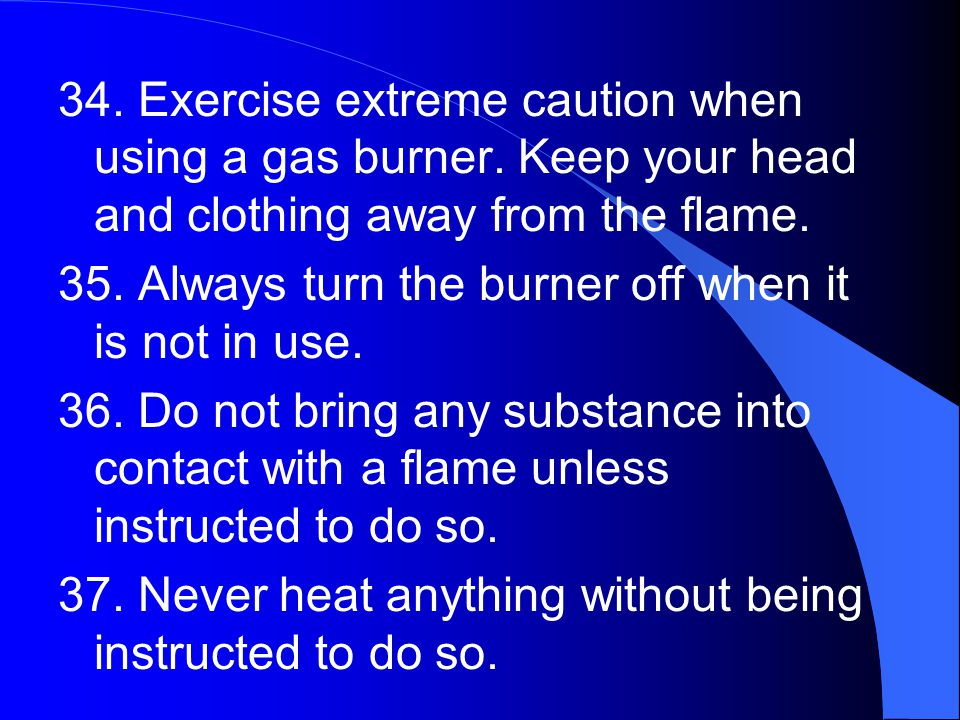 34. Exercise extreme caution when using a gas burner.