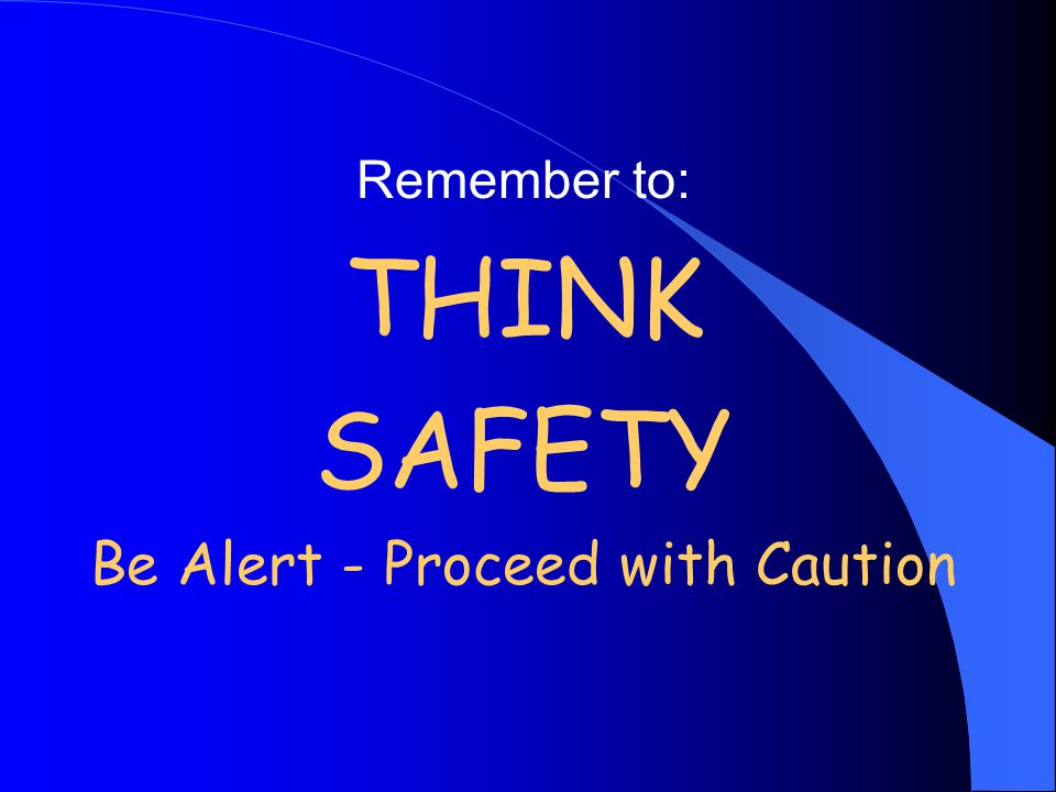 Remember to: THINK SAFETY Be Alert - Proceed with Caution