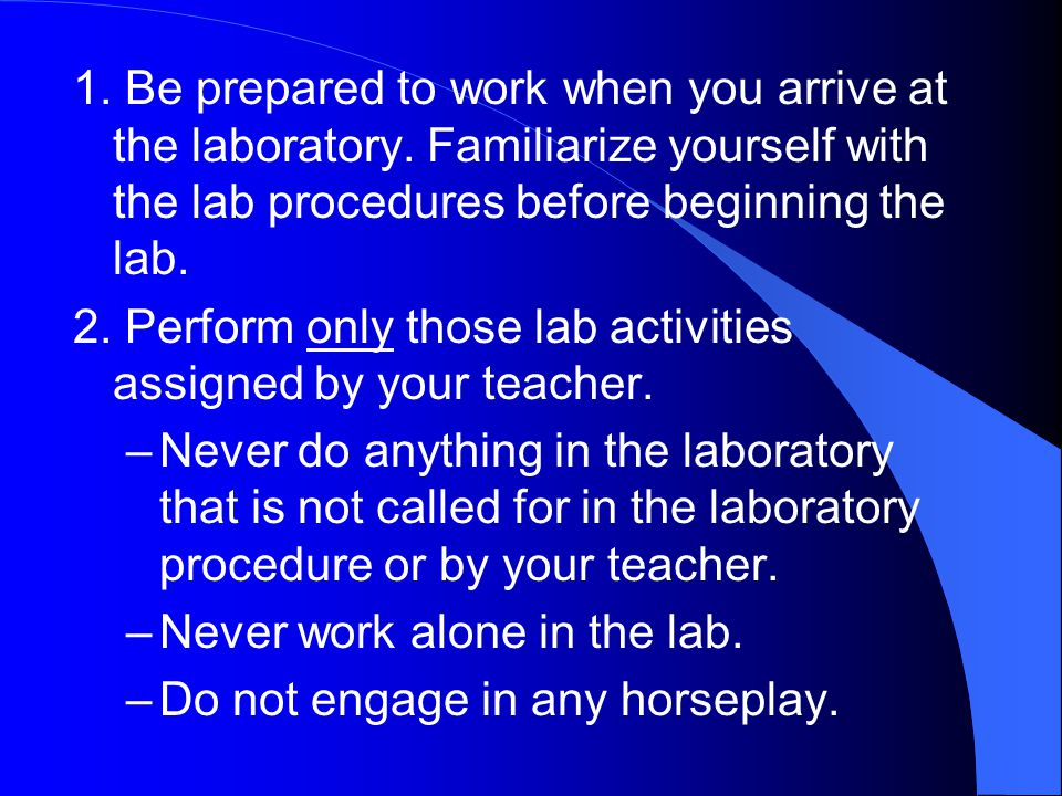 1. Be prepared to work when you arrive at the laboratory. Familiarize yourself with the lab procedures before beginning the lab. 2. Perform only those