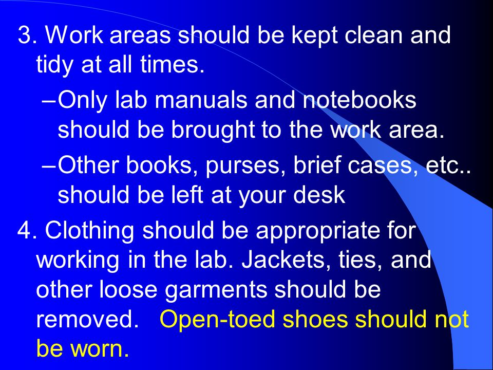3. Work areas should be kept clean and tidy at all times. –Only lab manuals and notebooks should be brought to the work area. –Other books, purses, br