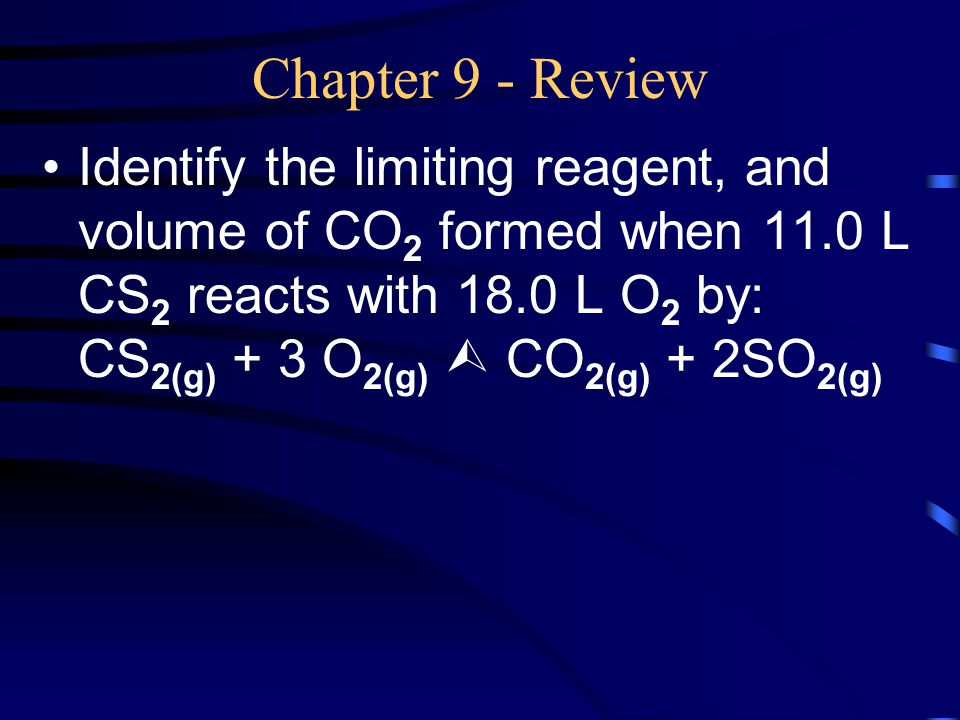 Chapter 9 - Review Identify the limiting reagent, and volume of CO 2 formed when 11.0 L CS 2 reacts with 18.0 L O 2 by: CS 2(g) + 3 O 2(g)  CO 2(g) +