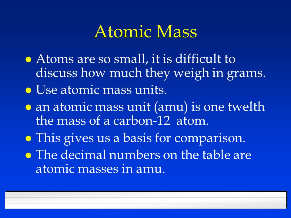 Atomic Mass l Atoms are so small, it is difficult to discuss how much they weigh in grams.