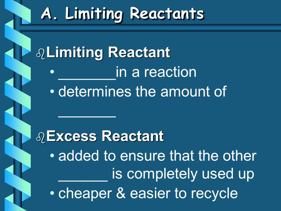 A. Limiting Reactants b Limiting Reactant _______in a reaction determines the amount of _______ b Excess Reactant added to ensure that the other _____