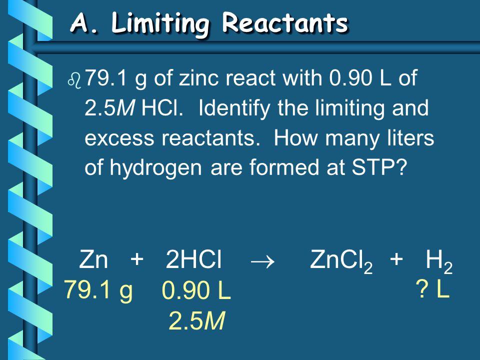 A. Limiting Reactants Zn + 2HCl  ZnCl 2 + H 2 79.1 g ? L 0.90 L 2.5M