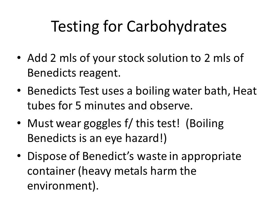 Testing for Carbohydrates Add 2 mls of your stock solution to 2 mls of Benedicts reagent. Benedicts Test uses a boiling water bath, Heat tubes for 5 m