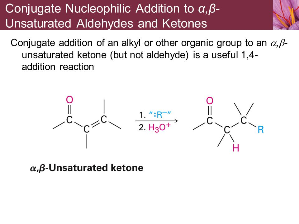 Conjugate addition of an alkyl or other organic group to an  - unsaturated ketone (but not aldehyde) is a useful 1,4- addition reaction Conjugate N