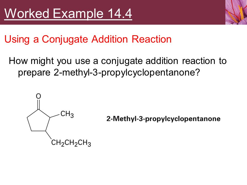 How might you use a conjugate addition reaction to prepare 2-methyl-3-propylcyclopentanone? Worked Example 14.4 Using a Conjugate Addition Reaction