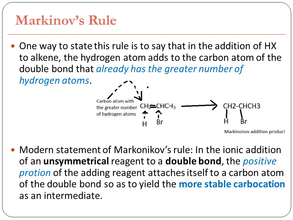 Markinov's Rule One way to state this rule is to say that in the addition of HX to alkene, the hydrogen atom adds to the carbon atom of the double bond that already has the greater number of hydrogen atoms.
