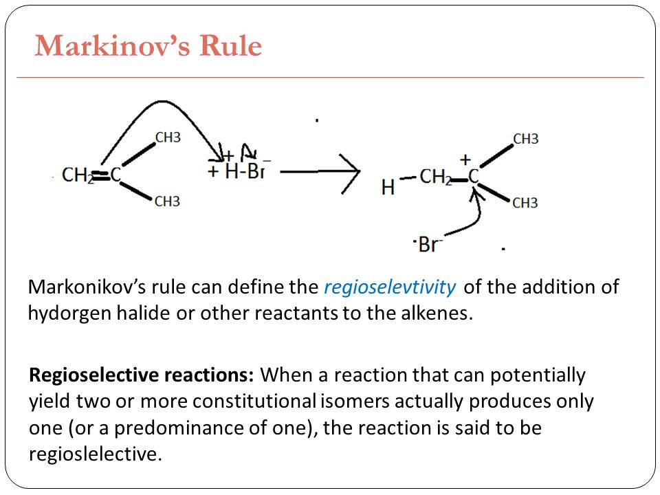 Markinov's Rule Markonikov's rule can define the regioselevtivity of the addition of hydorgen halide or other reactants to the alkenes.