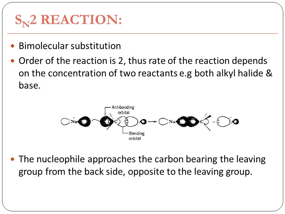 S N 2 REACTION: Bimolecular substitution Order of the reaction is 2, thus rate of the reaction depends on the concentration of two reactants e.g both alkyl halide & base.