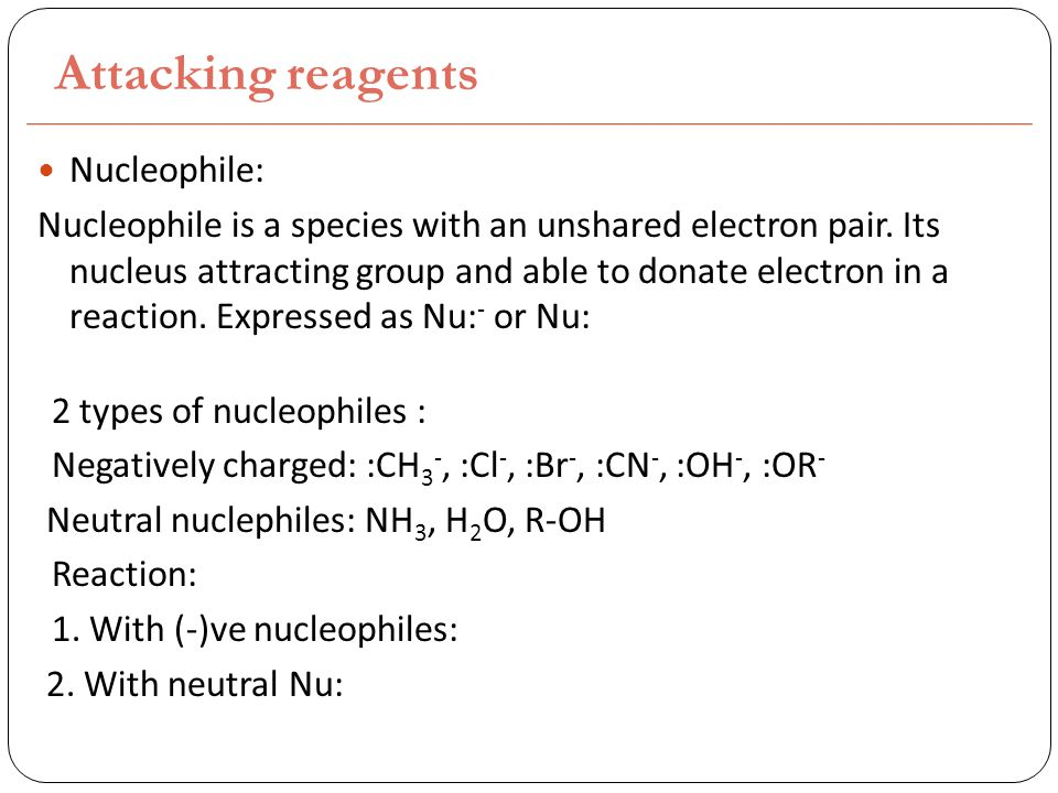 Attacking reagents Nucleophile: Nucleophile is a species with an unshared electron pair.
